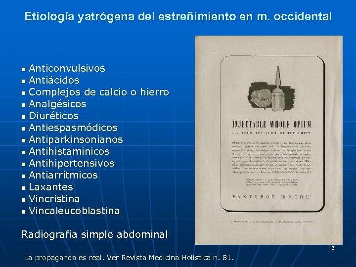 Etiología yatrógena del estreñimiento en m. occidental Anticonvulsivos n Antiácidos n Complejos de calcio