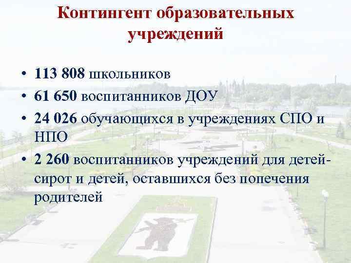Контингент образовательных учреждений • 113 808 школьников • 61 650 воспитанников ДОУ • 24