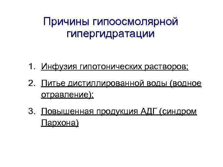 Причины гипоосмолярной гипергидратации 1. Инфузия гипотонических растворов; 2. Питье дистиллированной воды (водное отравление); 3.