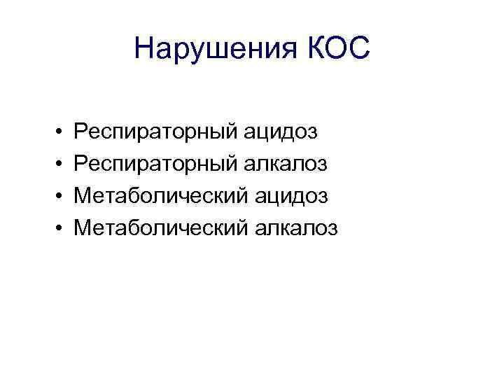 Нарушения КОС • • Респираторный ацидоз Респираторный алкалоз Метаболический ацидоз Метаболический алкалоз