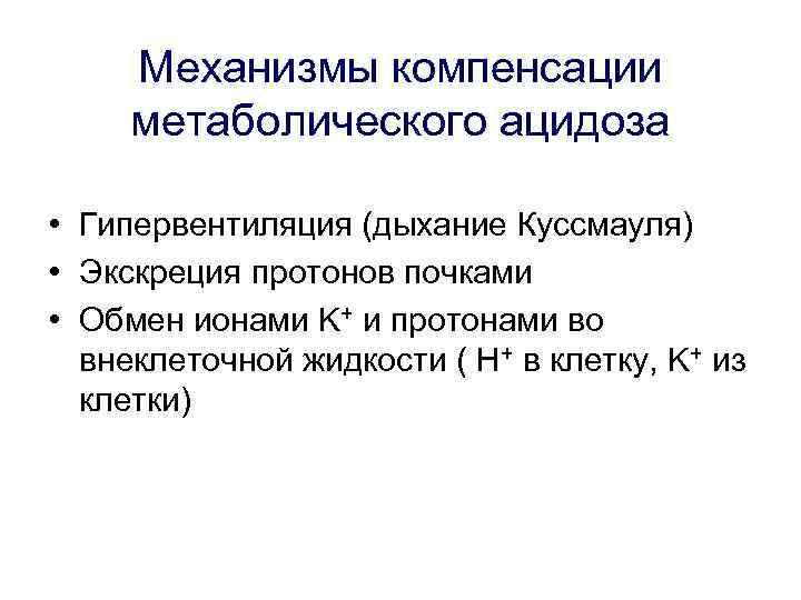 Механизмы компенсации метаболического ацидоза • Гипервентиляция (дыхание Куссмауля) • Экскреция протонов почками • Обмен