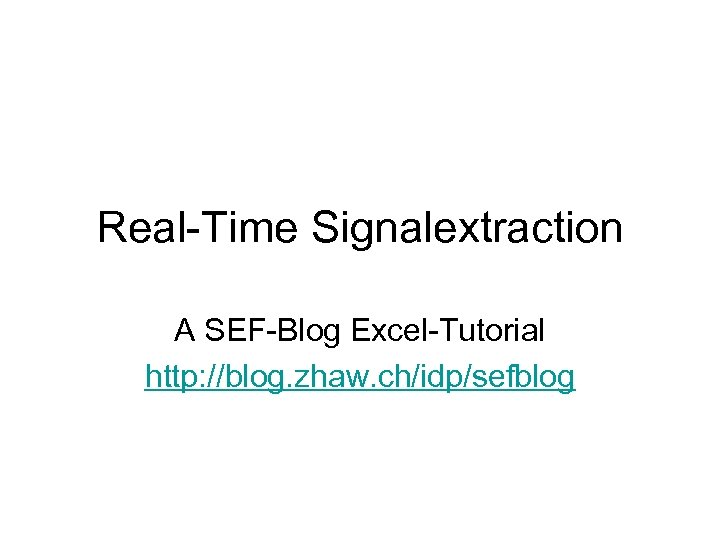 Real-Time Signalextraction A SEF-Blog Excel-Tutorial http: //blog. zhaw. ch/idp/sefblog