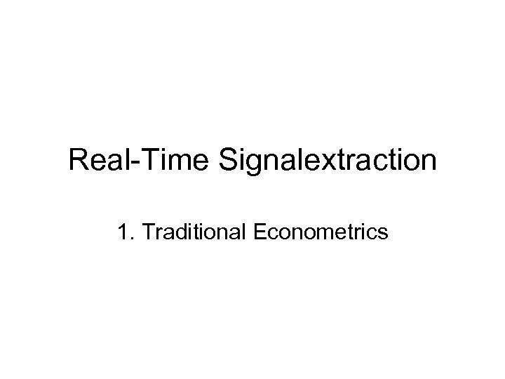 Real-Time Signalextraction 1. Traditional Econometrics