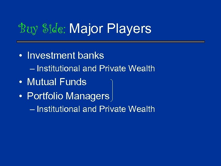Buy Side: Major Players • Investment banks – Institutional and Private Wealth • Mutual