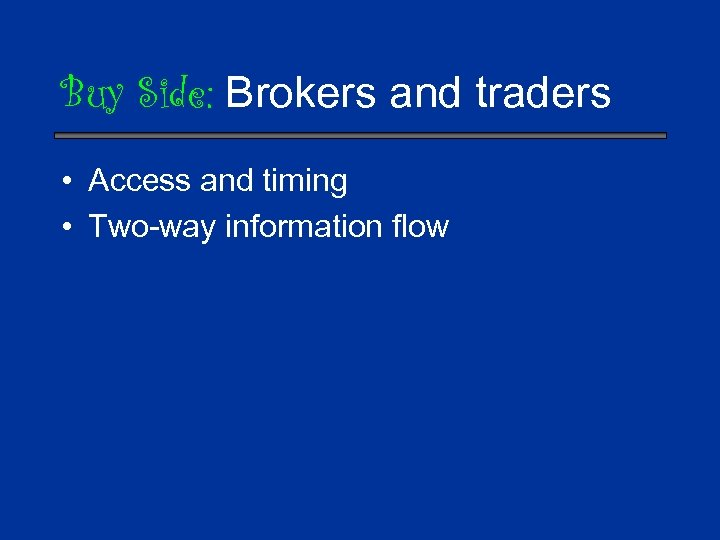 Buy Side: Brokers and traders • Access and timing • Two-way information flow