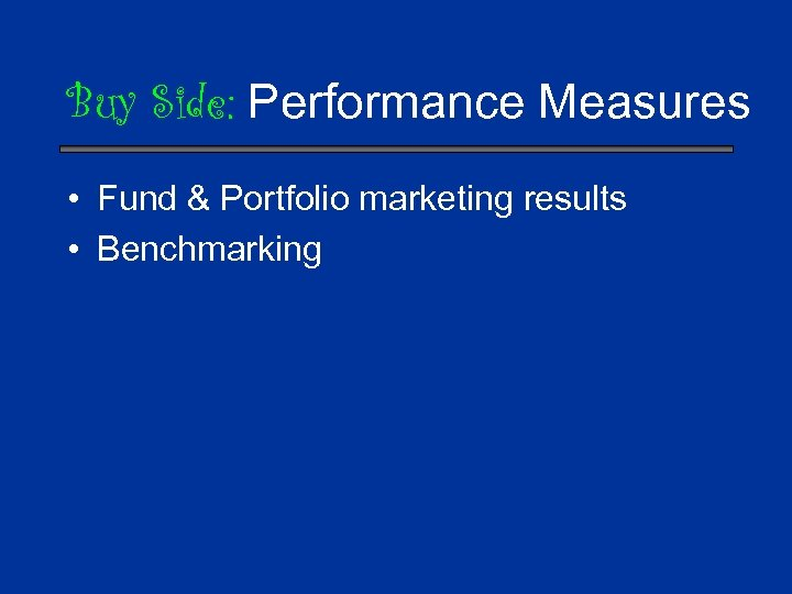 Buy Side: Performance Measures • Fund & Portfolio marketing results • Benchmarking