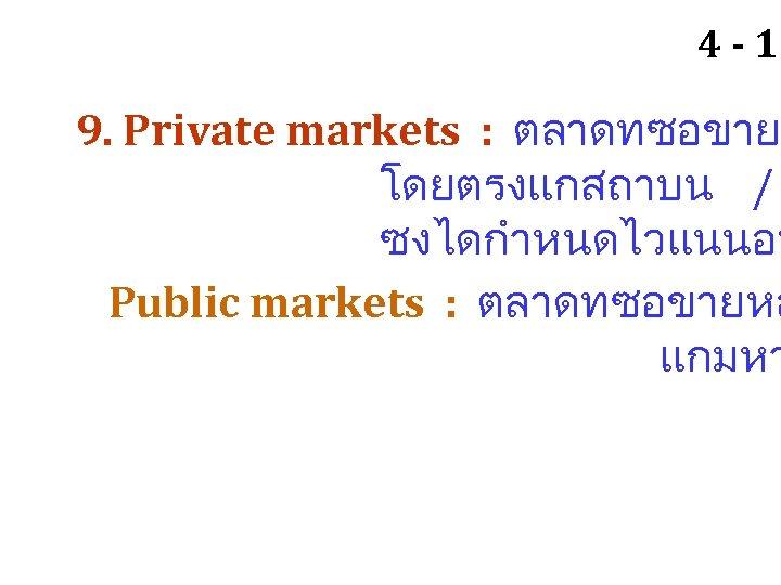 4 - 15 9. Private markets : ตลาดทซอขาย โดยตรงแกสถาบน / ซงไดกำหนดไวแนนอน Public markets :