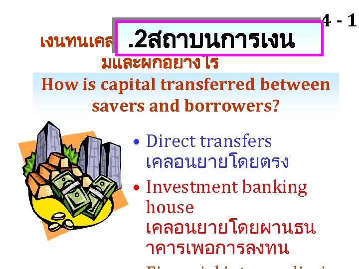 4 - 16 เงนทนเคลอนยายระหวางผออ. 2สถาบนการเงน มและผกอยางไร How is capital transferred between savers and borrowers?