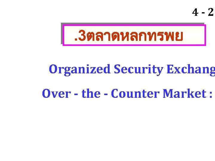 4 - 20 . 3ตลาดหลกทรพย Organized Security Exchang Over - the - Counter Market