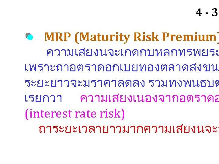 4 - 31 MRP (Maturity Risk Premium) ความเสยงนจะเกดกบหลกทรพยระ เพราะถาอตราดอกเบยทองตลาดสงขน ระยะยาวจะมราคาลดลง รวมทงพนธบต เรยกวา ความเสยงเนองจากอตราดอ (interest
