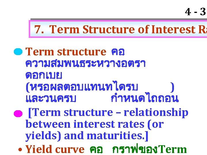 4 - 33 7. Term Structure of Interest Ra • Term structure คอ ความสมพนธระหวางอตรา