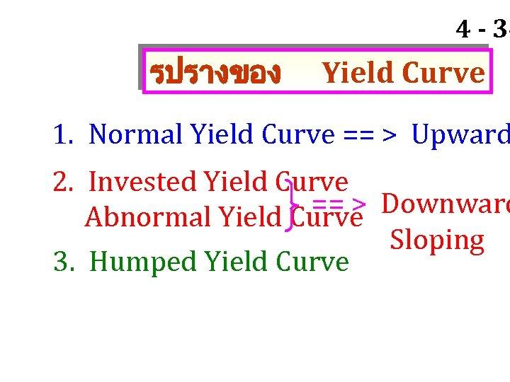 4 - 34 รปรางของ Yield Curve 1. Normal Yield Curve == > Upward 2.