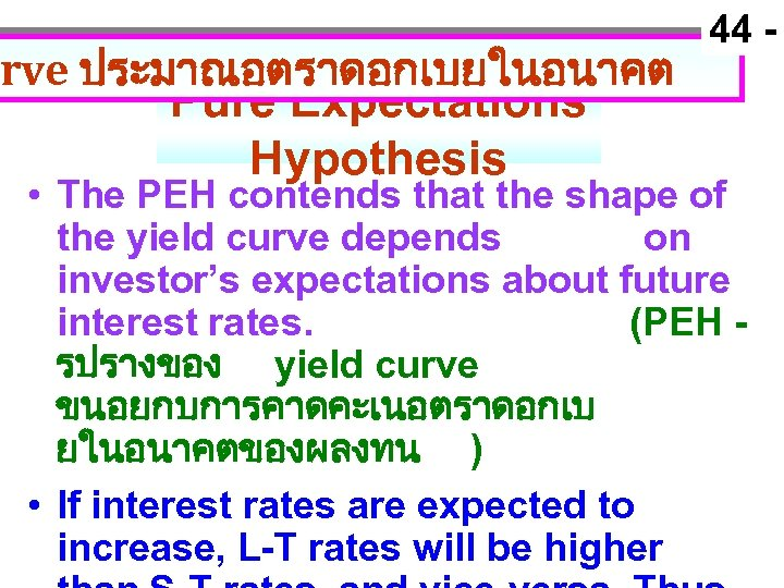 rve ประมาณอตราดอกเบยในอนาคต Pure Expectations Hypothesis 44 - • The PEH contends that the shape