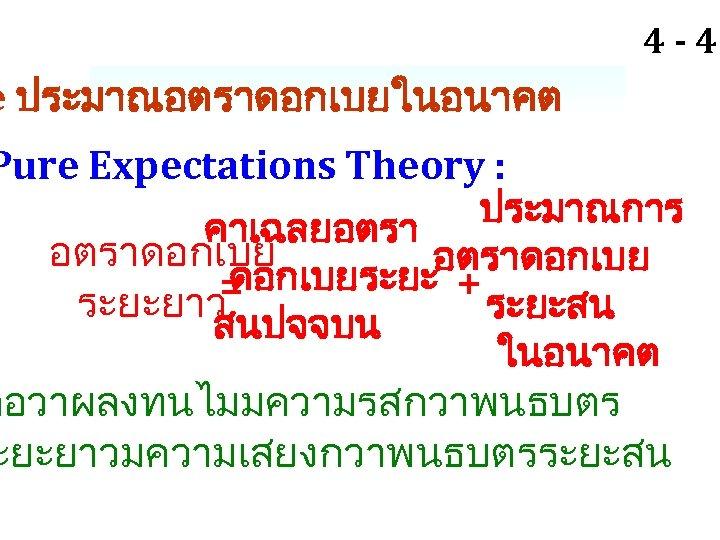 4 - 46 e ประมาณอตราดอกเบยในอนาคต Pure Expectations Theory : ประมาณการ คาเฉลยอตราดอกเบยระยะ + = ระยะยาว