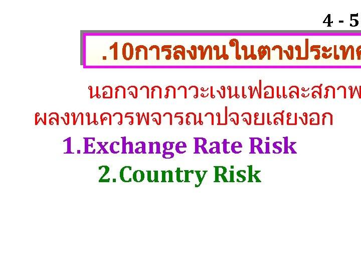 4 - 57 . 10การลงทนในตางประเทศ นอกจากภาวะเงนเฟอและสภาพ ผลงทนควรพจารณาปจจยเสยงอก 1. Exchange Rate Risk 2. Country Risk