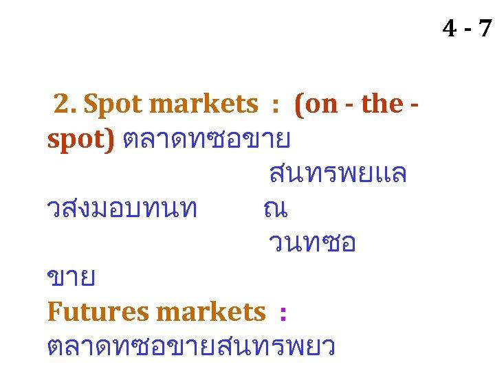 4 -7 2. Spot markets : (on - the spot) ตลาดทซอขาย สนทรพยแล วสงมอบทนท ณ