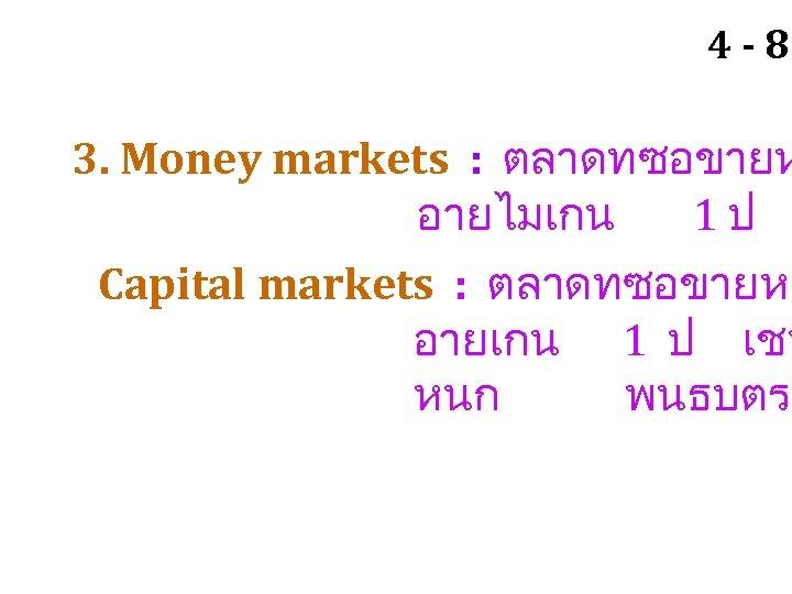 4 -8 3. Money markets : ตลาดทซอขายห อายไมเกน 1ป Capital markets : ตลาดทซอขายหล อายเกน