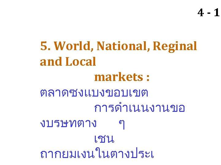 4 - 10 5. World, National, Reginal and Local markets : ตลาดซงแบงขอบเขต การดำเนนงานขอ งบรษทตาง