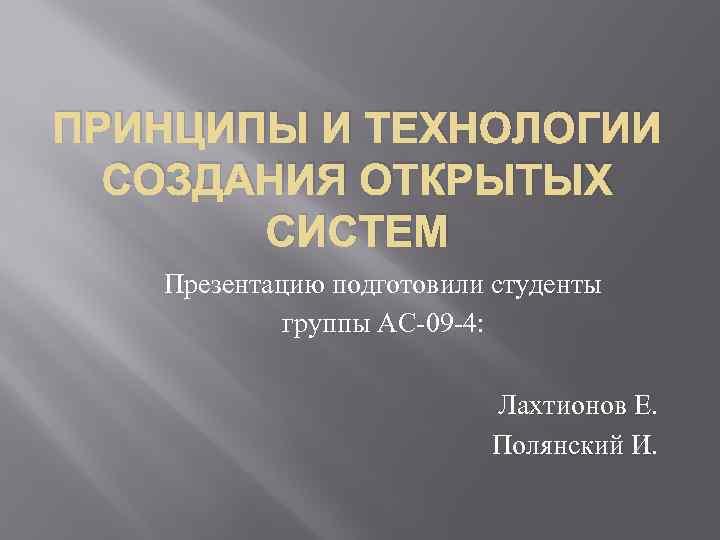 ПРИНЦИПЫ И ТЕХНОЛОГИИ СОЗДАНИЯ ОТКРЫТЫХ СИСТЕМ Презентацию подготовили студенты группы АС 09 4: Лахтионов