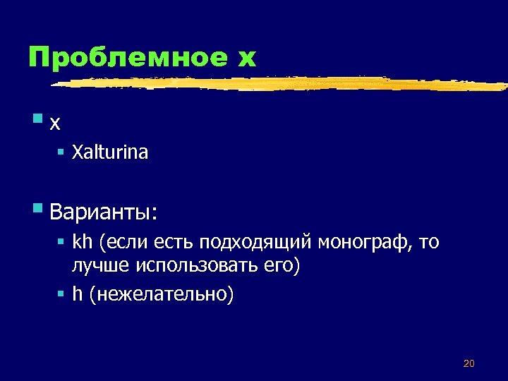 Проблемное х §x § Xalturina § Варианты: § kh (если есть подходящий монограф, то