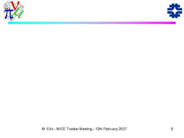M. Ellis - MICE Tracker Meeting - 12 th February 2007 9