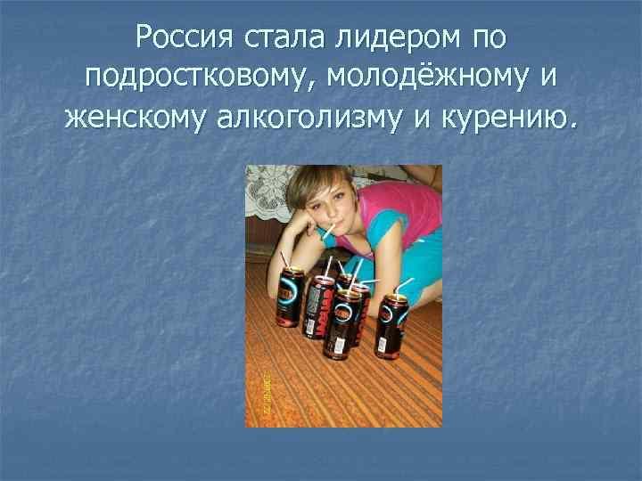 Россия стала лидером по подростковому, молодёжному и женскому алкоголизму и курению.