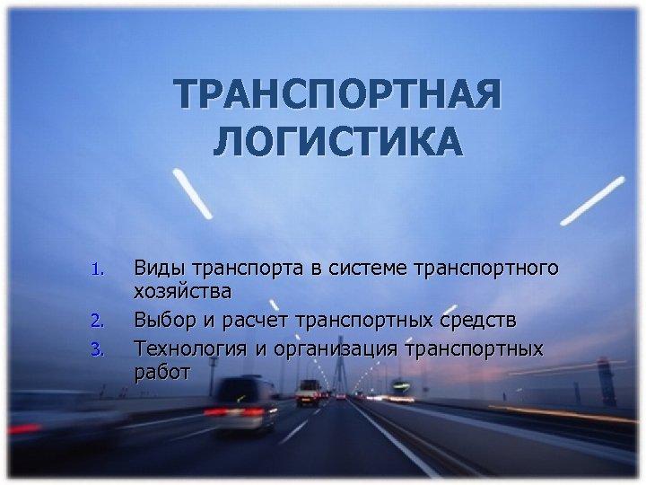 ТРАНСПОРТНАЯ ЛОГИСТИКА 1. 2. 3. Виды транспорта в системе транспортного хозяйства Выбор и расчет