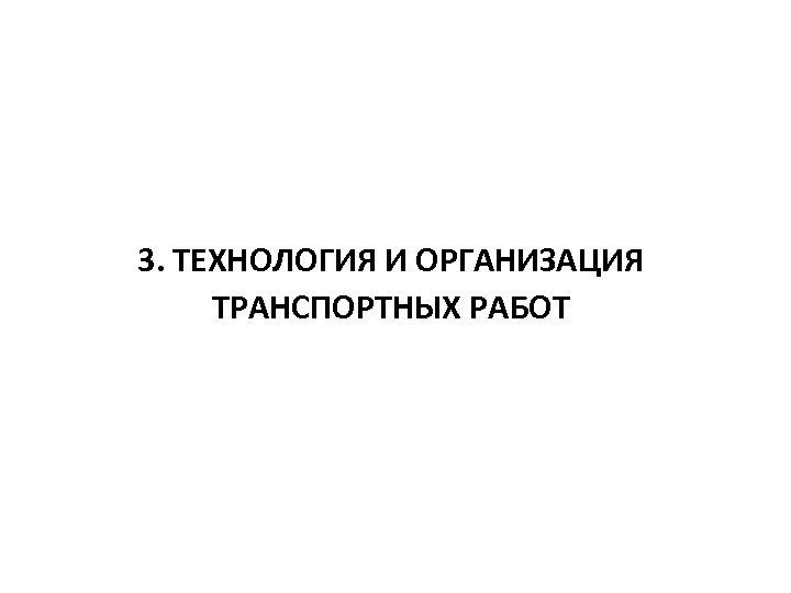 3. ТЕХНОЛОГИЯ И ОРГАНИЗАЦИЯ ТРАНСПОРТНЫХ РАБОТ