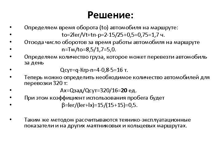 Решение: • • • Определяем время оборота (tо) автомобиля на маршруте: tо=2 lег/Vt+tп-р=2 15/25+0,