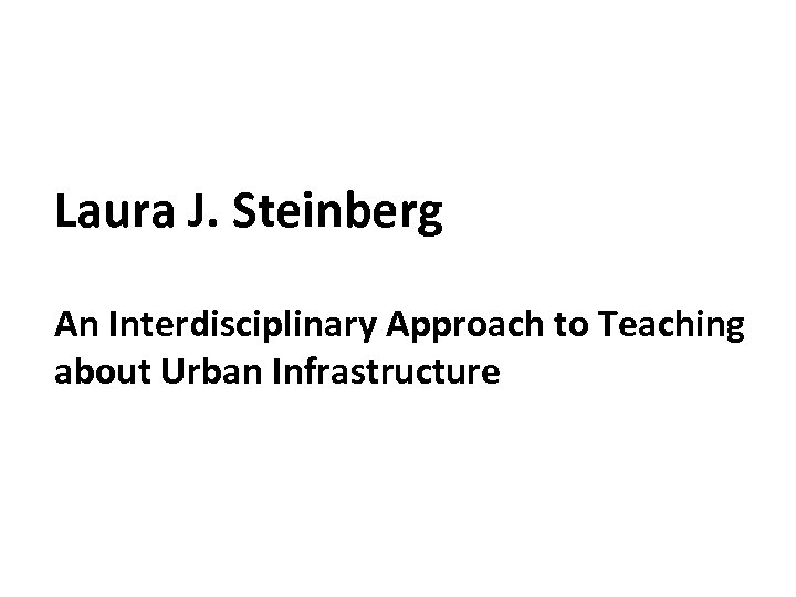 Laura J. Steinberg An Interdisciplinary Approach to Teaching about Urban Infrastructure