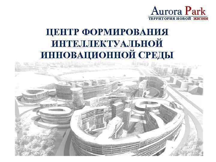 Aurora Park ТЕРРИТОРИЯ НОВОЙ ЖИЗНИ ЦЕНТР ФОРМИРОВАНИЯ ИНТЕЛЛЕКТУАЛЬНОЙ ИННОВАЦИОННОЙ СРЕДЫ 1