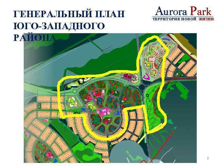 ГЕНЕРАЛЬНЫЙ ПЛАН ЮГО-ЗАПАДНОГО РАЙОНА Aurora Park ТЕРРИТОРИЯ НОВОЙ ЖИЗНИ 3