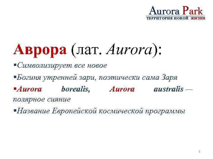 Aurora Park ТЕРРИТОРИЯ НОВОЙ ЖИЗНИ Аврора (лат. Aurora): §Символизирует все новое §Богиня утренней зари,