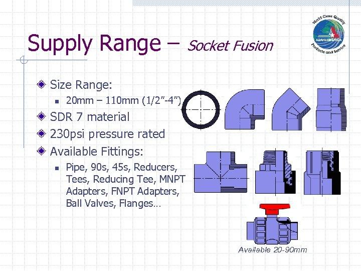 "Supply Range – Socket Fusion Size Range: n 20 mm – 110 mm (1/2""-4"")"