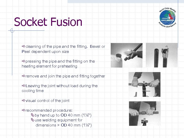 Socket Fusion ðcleaning of the pipe and the fitting. Bevel or Peel dependent upon