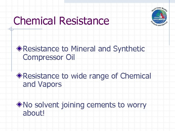 Chemical Resistance to Mineral and Synthetic Compressor Oil Resistance to wide range of Chemical