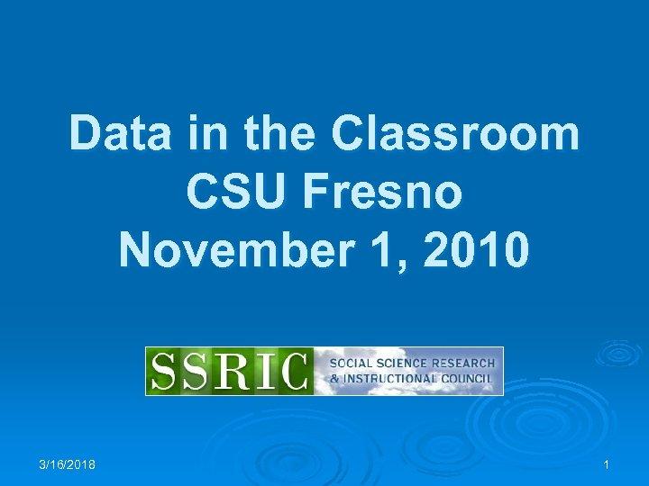 Data in the Classroom CSU Fresno November 1, 2010 3/16/2018 1