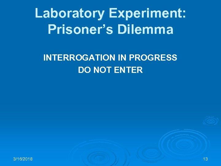 Laboratory Experiment: Prisoner's Dilemma INTERROGATION IN PROGRESS DO NOT ENTER 3/16/2018 13