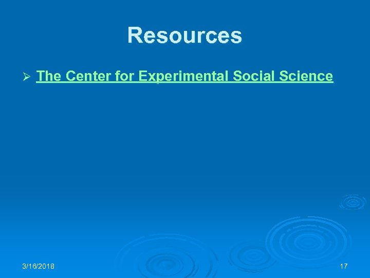 Resources Ø The Center for Experimental Social Science 3/16/2018 17