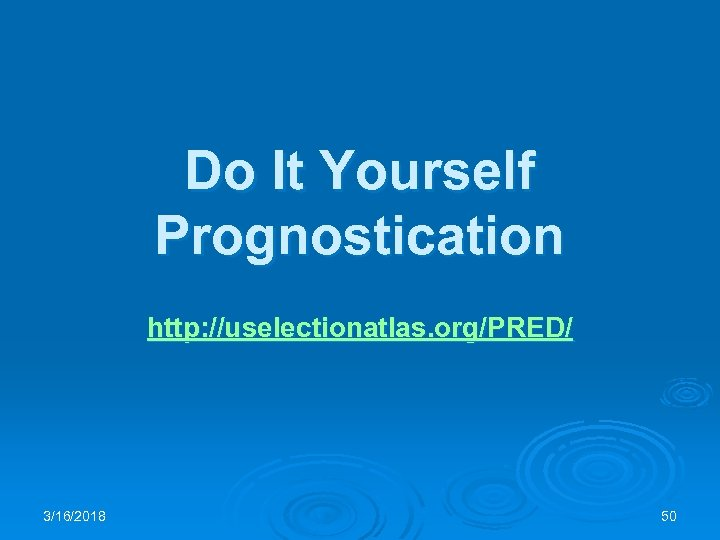 Do It Yourself Prognostication http: //uselectionatlas. org/PRED/ 3/16/2018 50