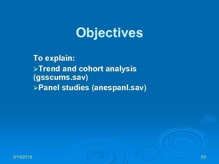Objectives To explain: ØTrend and cohort analysis (gsscums. sav) ØPanel studies (anespanl. sav) 3/16/2018