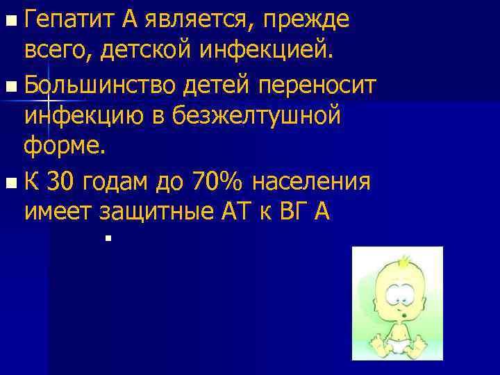 n Гепатит А является, прежде всего, детской инфекцией. n Большинство детей переносит инфекцию в