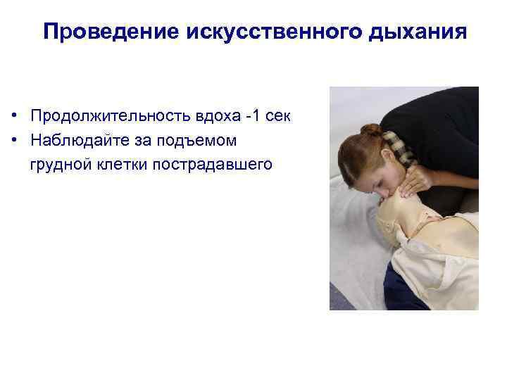 Проведение искусственного дыхания • Продолжительность вдоха -1 сек • Наблюдайте за подъемом грудной клетки