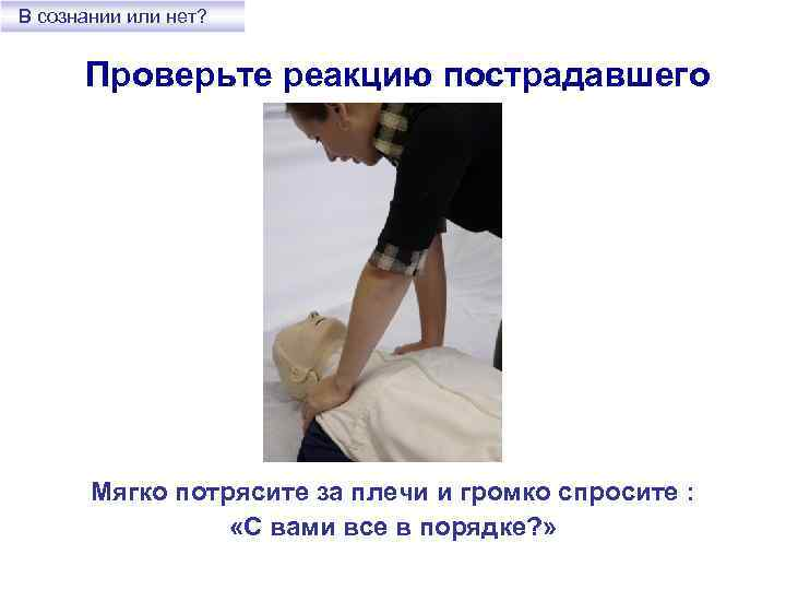 В сознании или нет? Проверьте реакцию пострадавшего Мягко потрясите за плечи и громко спросите