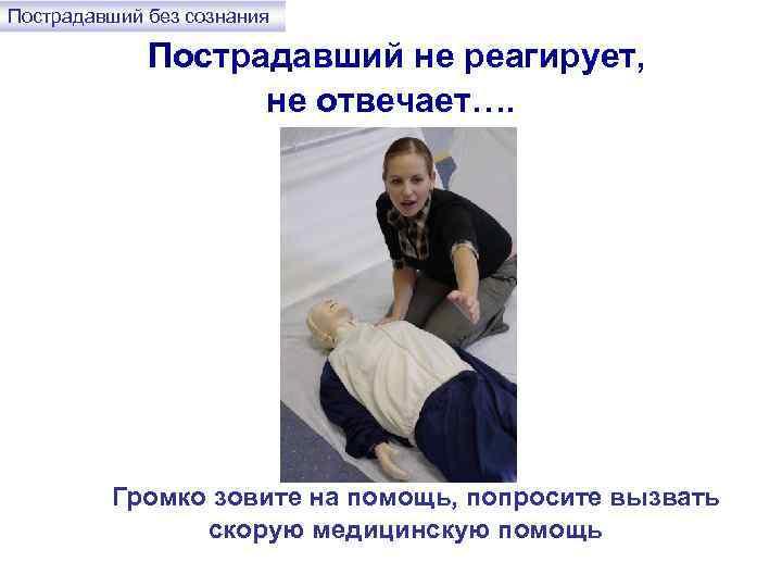Пострадавший без сознания Пострадавший не реагирует, не отвечает…. Громко зовите на помощь, попросите вызвать