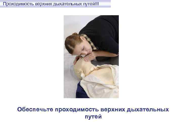 Проходимость верхних дыхательных путей!!! Обеспечьте проходимость верхних дыхательных путей
