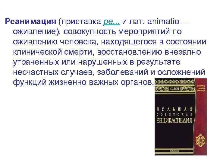 Реанимация (приставка ре. . . и лат. animatio — оживление), совокупность мероприятий по оживлению