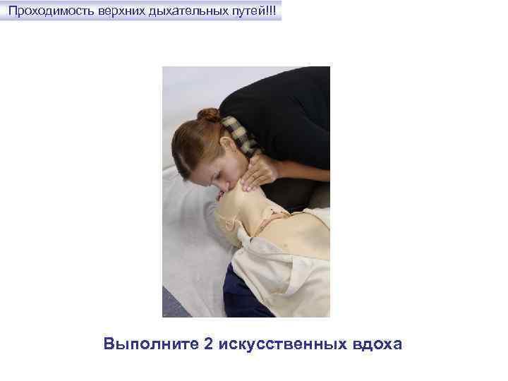 Проходимость верхних дыхательных путей!!! Выполните 2 искусственных вдоха