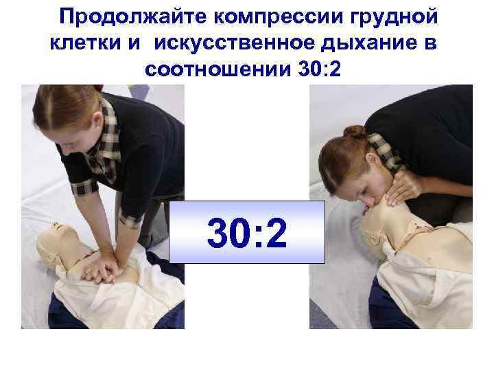 Продолжайте компрессии грудной клетки и искусственное дыхание в соотношении 30: 2