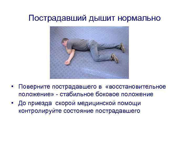 Пострадавший дышит нормально • Поверните пострадавшего в «восстановительное положение» - стабильное боковое положение •